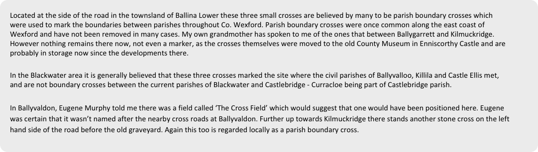 Located at the side of the road in the townsland of Ballina Lower these three small crosses are believed by many to be parish boundary crosses which were used to mark the boundaries between parishes throughout Co. Wexford. Parish boundary crosses were once common along the east coast of Wexford and have not been removed in many cases. My own grandmother has spoken to me of the ones that between Ballygarrett and Kilmuckridge. However nothing remains there now, not even a marker, as the crosses themselves were moved to the old County Museum in Enniscorthy Castle and are probably in storage now since the developments there. 